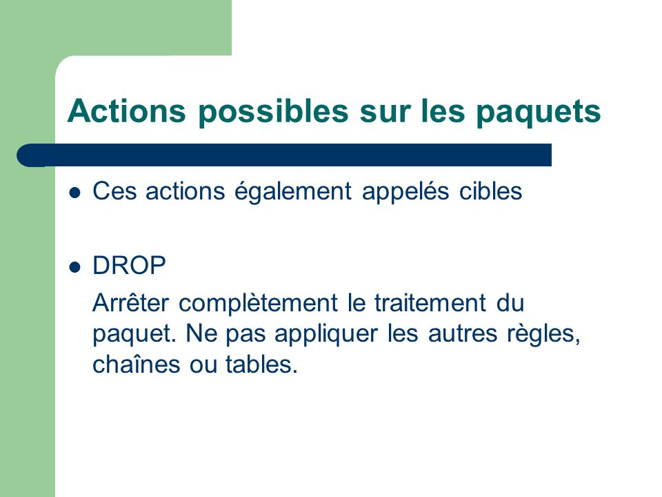 Actions possibles sur les paquets Ces actions également appelés cibles DROP Arrêter complètement le traitement du paquet.