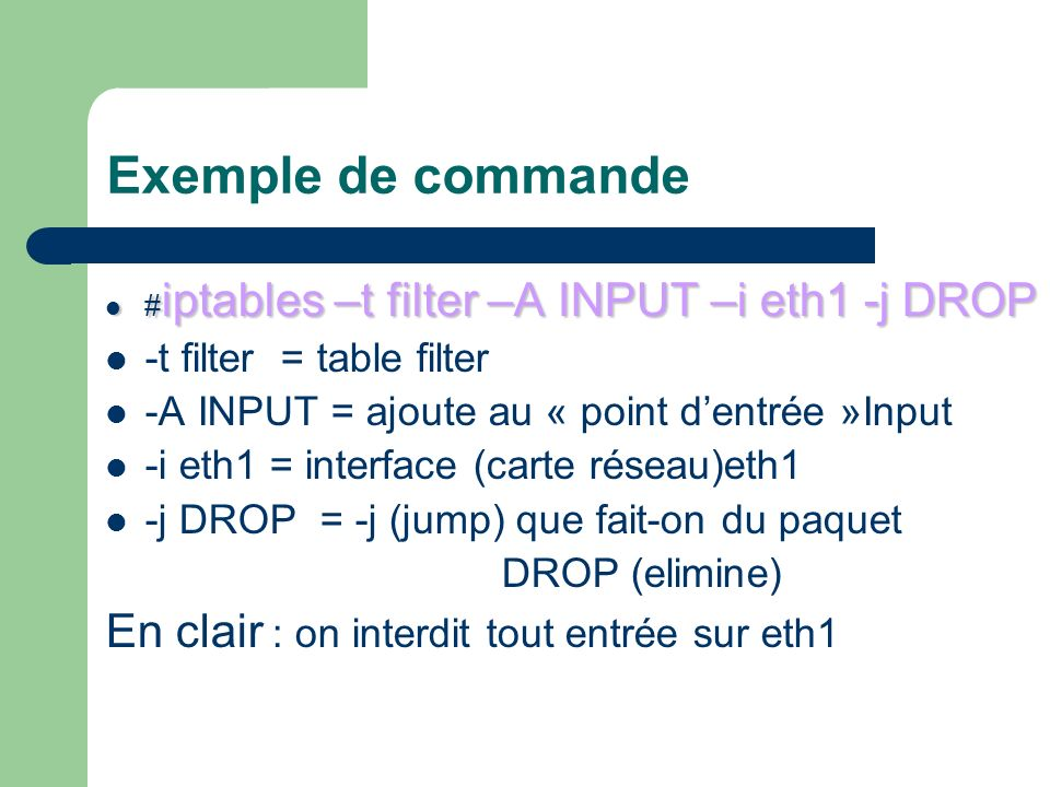 Exemple de commande # iptables –t filter –A INPUT –i eth1 -j DROP # iptables –t filter –A INPUT –i eth1 -j DROP -t filter = table filter -A INPUT = ajoute au « point dentrée »Input -i eth1 = interface (carte réseau)eth1 -j DROP = -j (jump) que fait-on du paquet DROP (elimine) En clair : on interdit tout entrée sur eth1