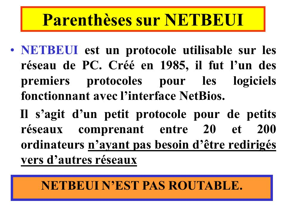 Parenthèses sur NETBEUI NETBEUI est un protocole utilisable sur les réseau de PC. Créé en 1985, il fut lun des premiers protocoles pour les logiciels