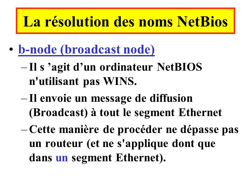 b-node (broadcast node) –Il s agit dun ordinateur NetBIOS n'utilisant pas WINS. –Il envoie un message de diffusion (Broadcast) à tout le segment Ether