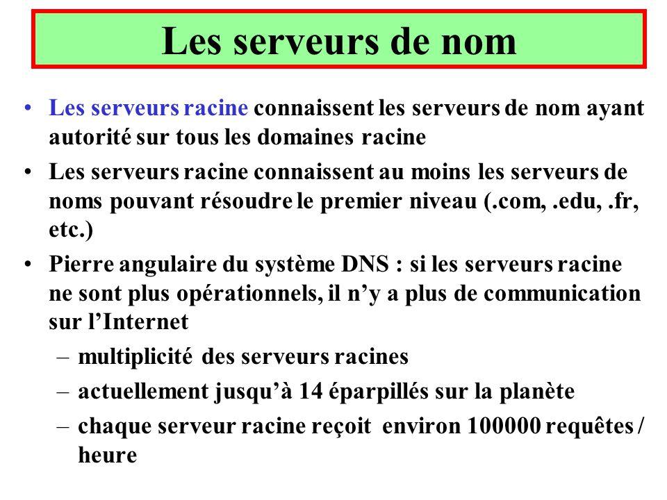 Les serveurs de nom Les serveurs racine connaissent les serveurs de nom ayant autorité sur tous les domaines racine Les serveurs racine connaissent au moins les serveurs de noms pouvant résoudre le premier niveau (.com,.edu,.fr, etc.) Pierre angulaire du système DNS : si les serveurs racine ne sont plus opérationnels, il ny a plus de communication sur lInternet –multiplicité des serveurs racines –actuellement jusquà 14 éparpillés sur la planète –chaque serveur racine reçoit environ 100000 requêtes / heure