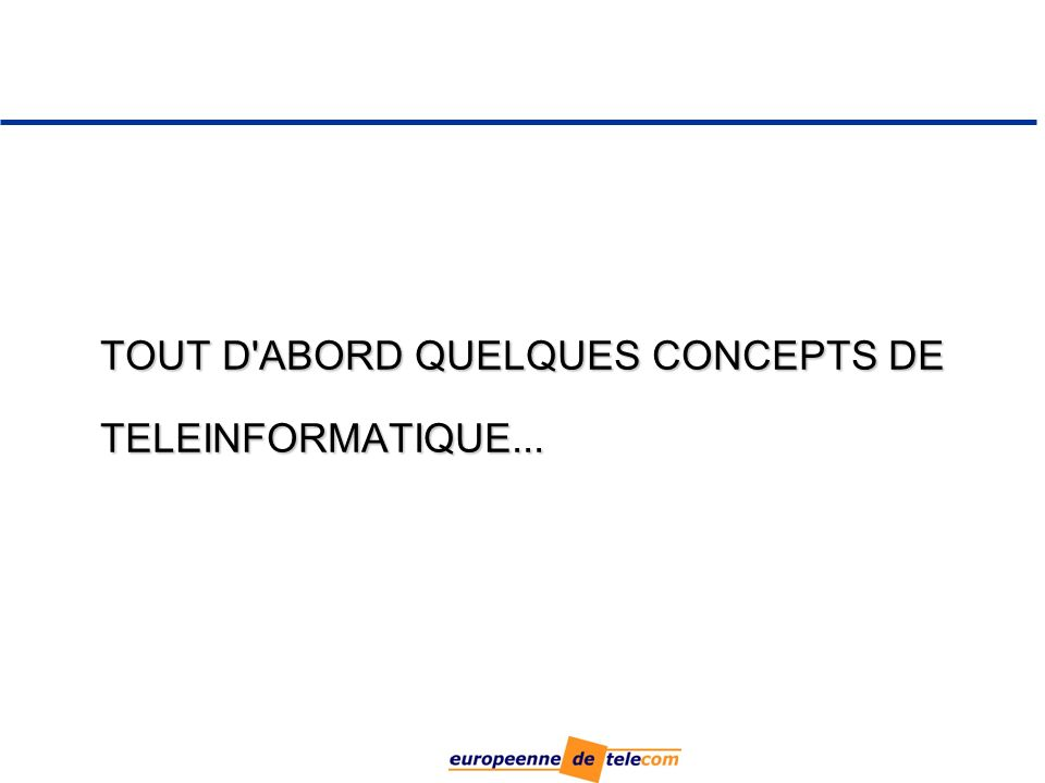 TOUT D ABORD QUELQUES CONCEPTS DE TELEINFORMATIQUE...
