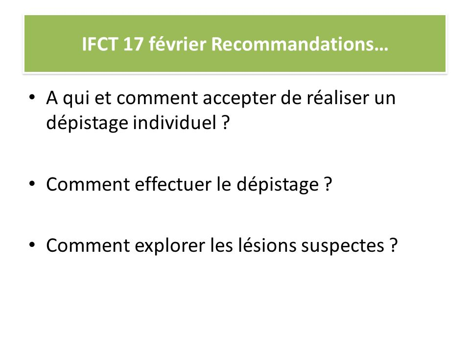 IFCT 17 février Recommandations… A qui et comment accepter de réaliser un dépistage individuel ? Comment effectuer le dépistage ? Comment explorer les