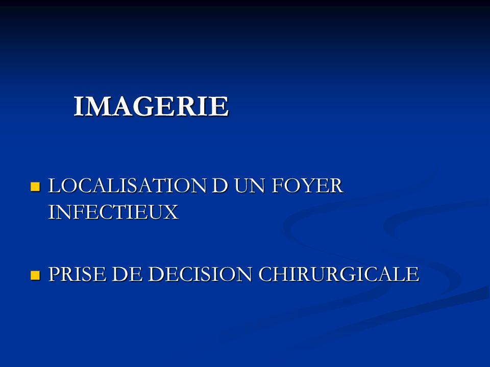 IMAGERIE IMAGERIE LOCALISATION D UN FOYER INFECTIEUX LOCALISATION D UN FOYER INFECTIEUX PRISE DE DECISION CHIRURGICALE PRISE DE DECISION CHIRURGICALE