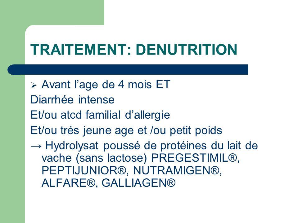 TRAITEMENT: DENUTRITION Avant lage de 4 mois ET Diarrhée intense Et/ou atcd familial dallergie Et/ou trés jeune age et /ou petit poids Hydrolysat pous