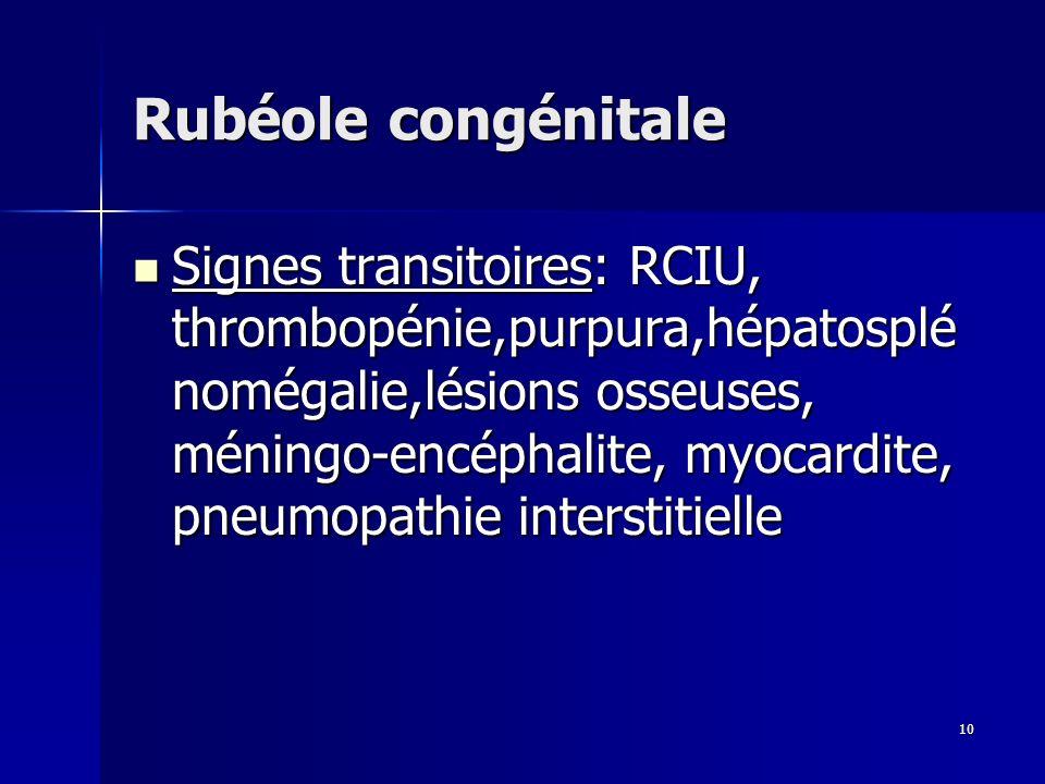 10 Rubéole congénitale Signes transitoires: RCIU, thrombopénie,purpura,hépatosplé nomégalie,lésions osseuses, méningo-encéphalite, myocardite, pneumop
