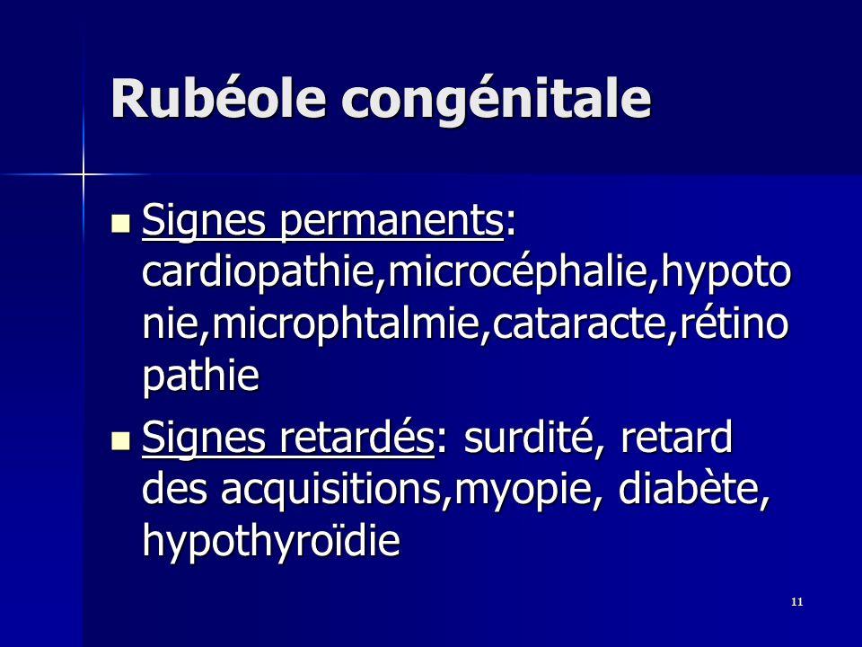 11 Rubéole congénitale Signes permanents: cardiopathie,microcéphalie,hypoto nie,microphtalmie,cataracte,rétino pathie Signes permanents: cardiopathie,