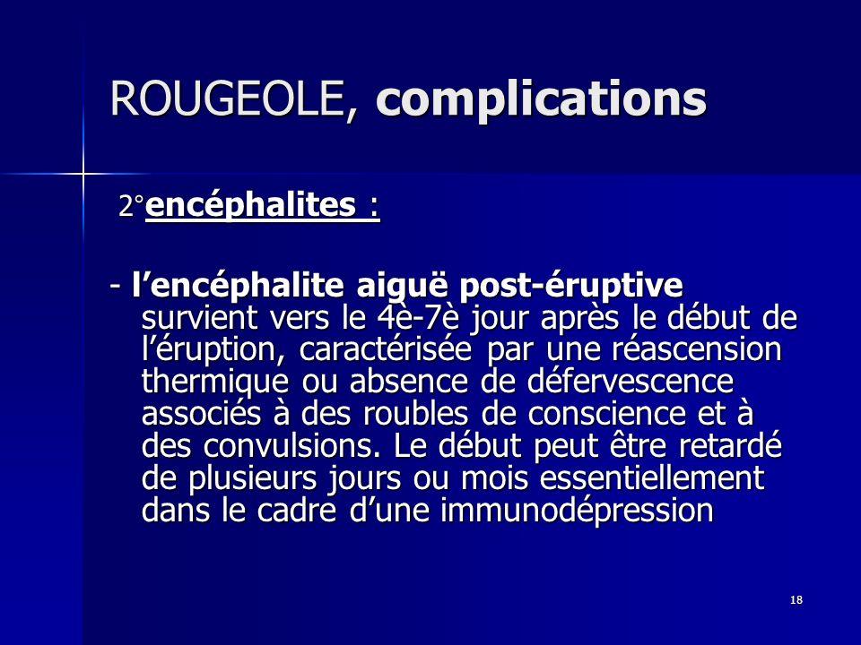 18 ROUGEOLE, complications 2° encéphalites : 2° encéphalites : - lencéphalite aiguë post-éruptive survient vers le 4è-7è jour après le début de lérupt