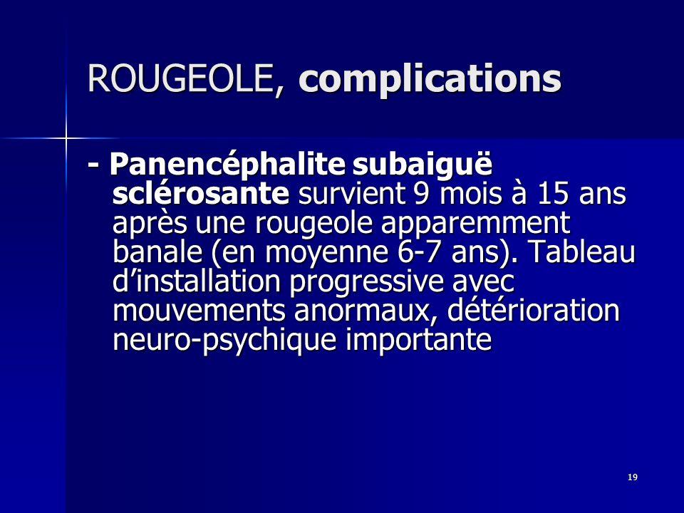19 ROUGEOLE, complications - Panencéphalite subaiguë sclérosante survient 9 mois à 15 ans après une rougeole apparemment banale (en moyenne 6-7 ans).