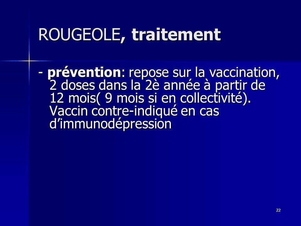 22 ROUGEOLE, traitement - prévention: repose sur la vaccination, 2 doses dans la 2è année à partir de 12 mois( 9 mois si en collectivité). Vaccin cont