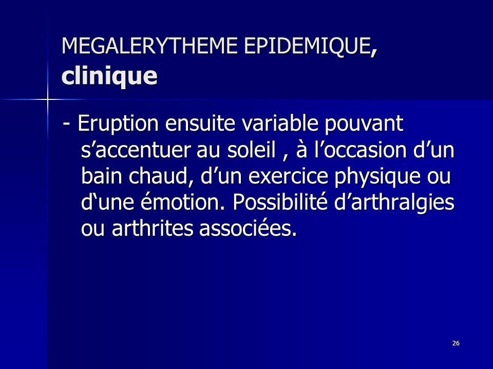 26 MEGALERYTHEME EPIDEMIQUE, clinique - Eruption ensuite variable pouvant saccentuer au soleil, à loccasion dun bain chaud, dun exercice physique ou d
