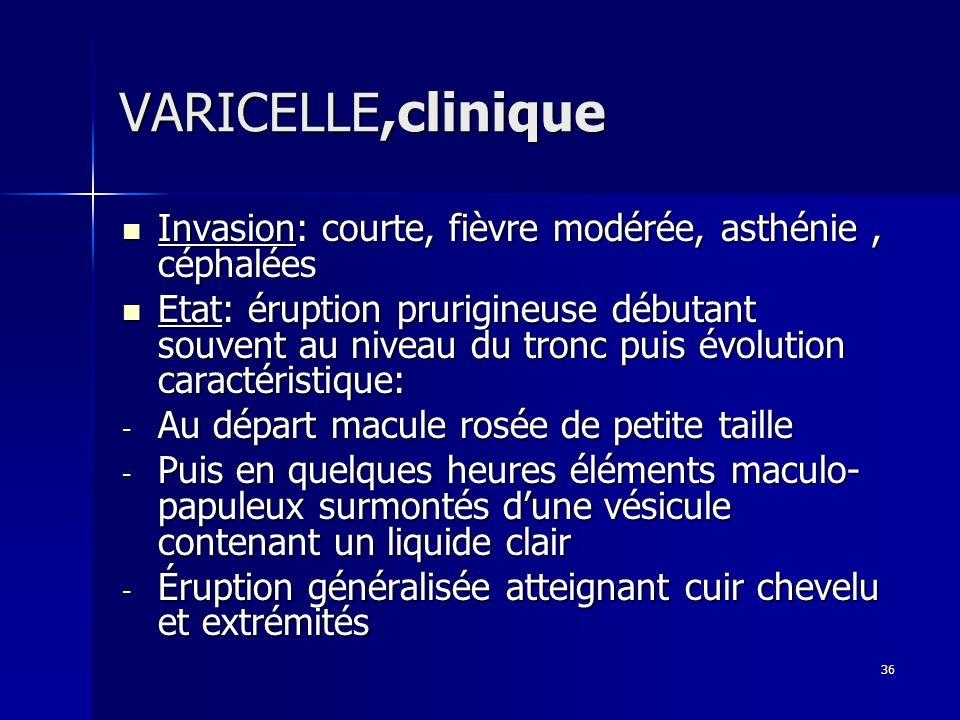 36 VARICELLE,clinique Invasion: courte, fièvre modérée, asthénie, céphalées Invasion: courte, fièvre modérée, asthénie, céphalées Etat: éruption pruri