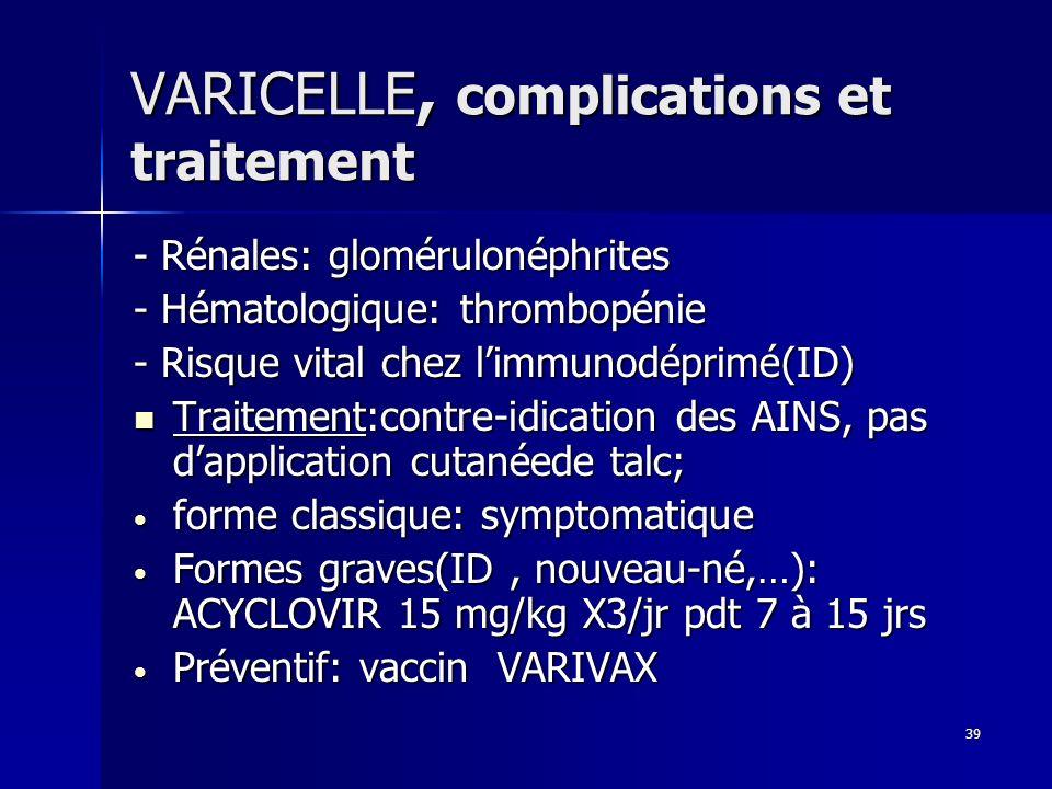 39 VARICELLE, complications et traitement - Rénales: glomérulonéphrites - Hématologique: thrombopénie - Risque vital chez limmunodéprimé(ID) Traitemen