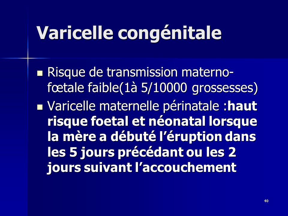 40 Varicelle congénitale Risque de transmission materno- fœtale faible(1à 5/10000 grossesses) Risque de transmission materno- fœtale faible(1à 5/10000