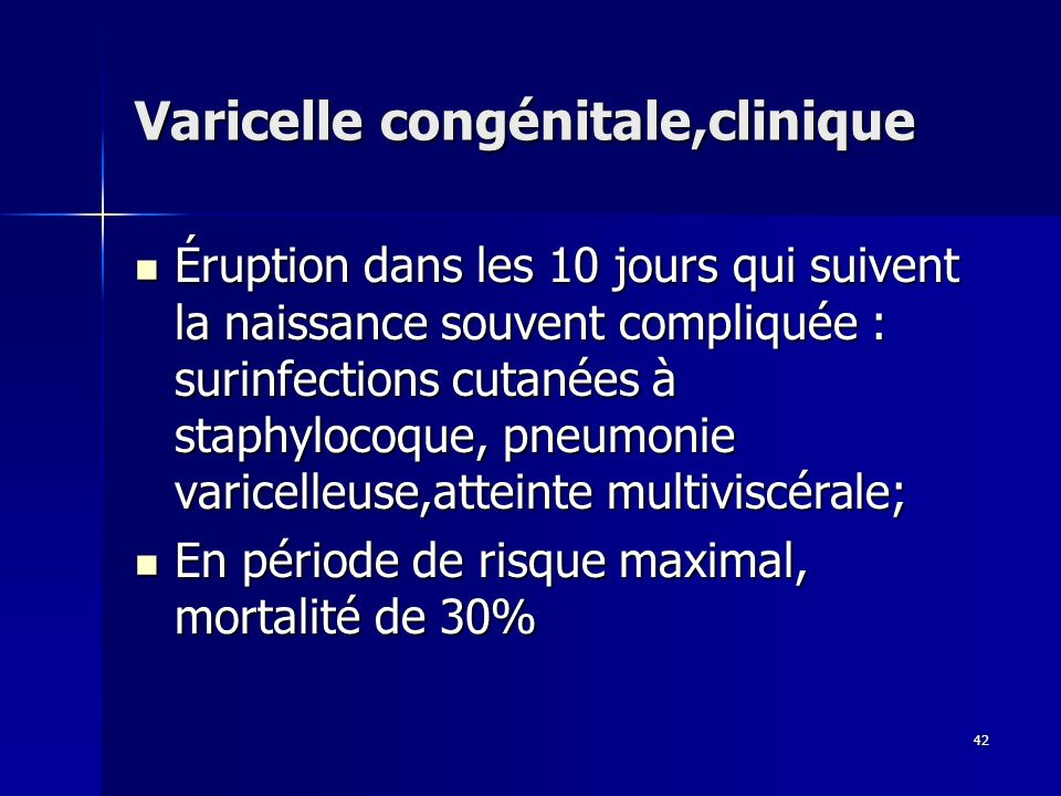 42 Varicelle congénitale,clinique Éruption dans les 10 jours qui suivent la naissance souvent compliquée : surinfections cutanées à staphylocoque, pne