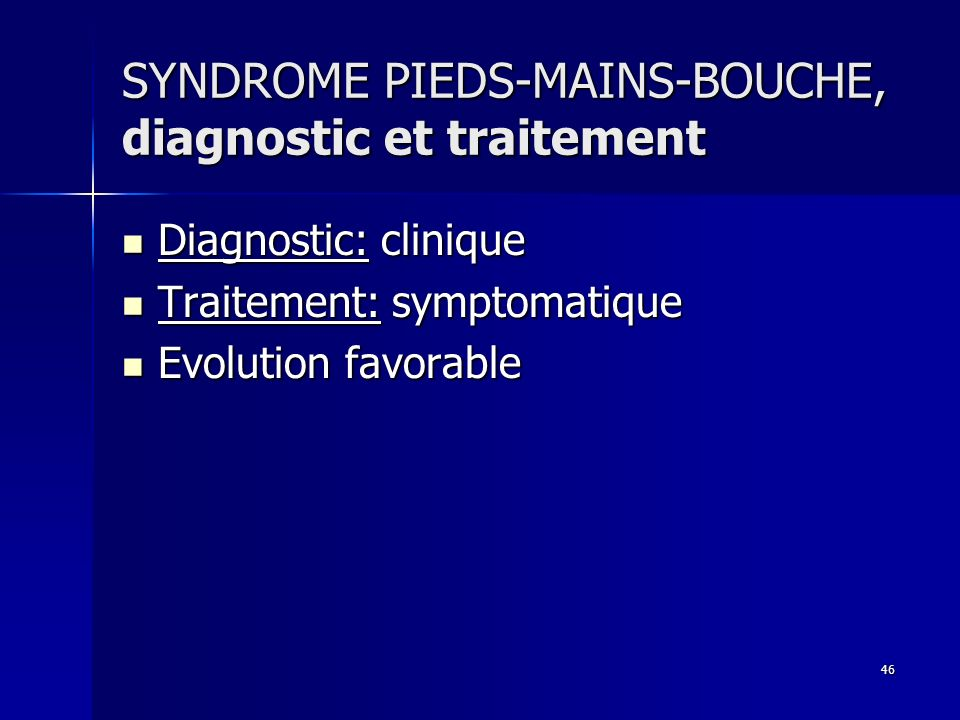 46 SYNDROME PIEDS-MAINS-BOUCHE, diagnostic et traitement Diagnostic: clinique Diagnostic: clinique Traitement: symptomatique Traitement: symptomatique