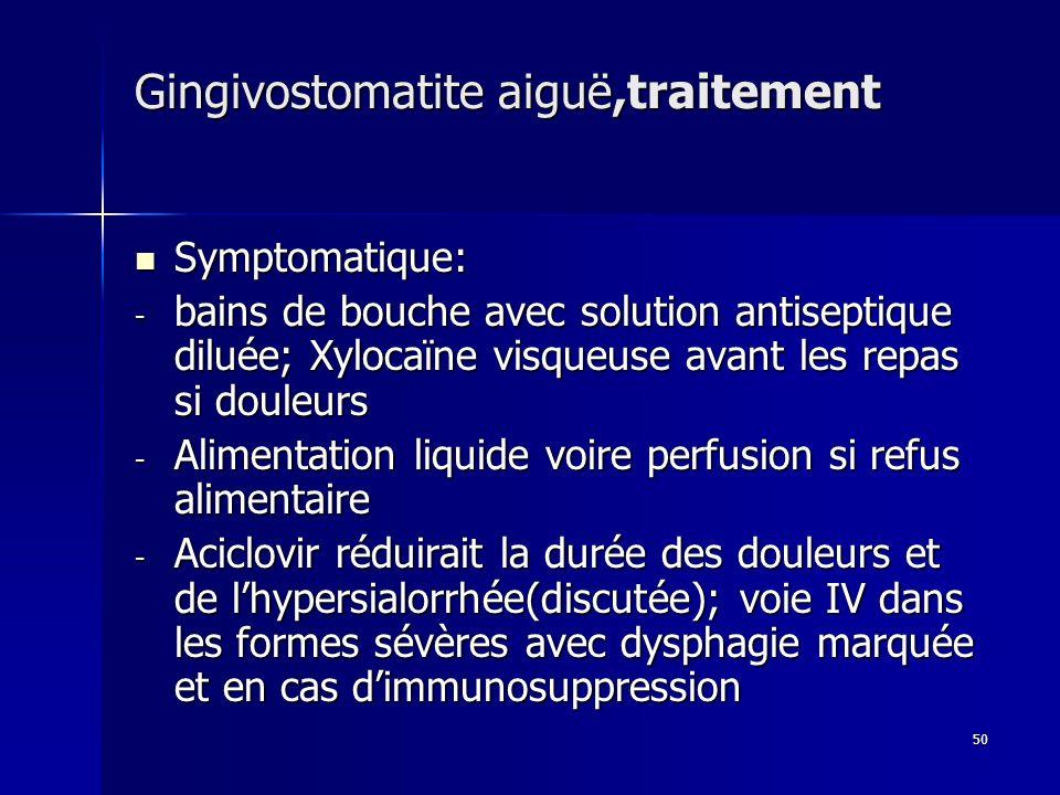 50 Gingivostomatite aiguë,traitement Symptomatique: Symptomatique: - bains de bouche avec solution antiseptique diluée; Xylocaïne visqueuse avant les