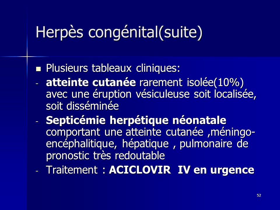 52 Herpès congénital(suite) Plusieurs tableaux cliniques: Plusieurs tableaux cliniques: - atteinte cutanée rarement isolée(10%) avec une éruption vési