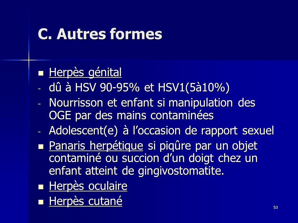 53 C. Autres formes Herpès génital Herpès génital - dû à HSV 90-95% et HSV1(5à10%) - Nourrisson et enfant si manipulation des OGE par des mains contam
