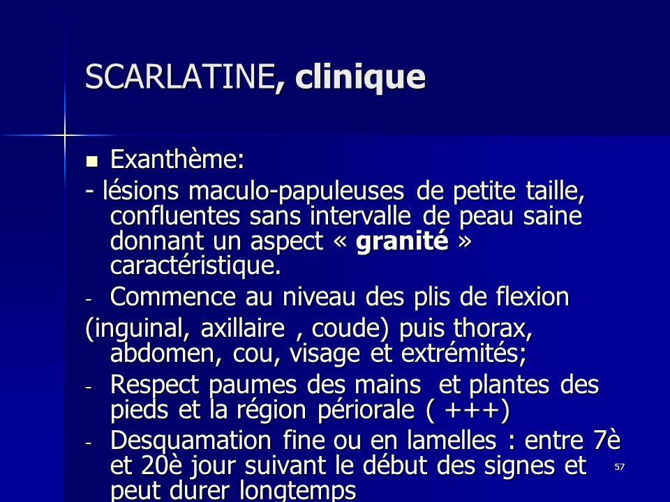 57 SCARLATINE, clinique Exanthème: Exanthème: - lésions maculo-papuleuses de petite taille, confluentes sans intervalle de peau saine donnant un aspec