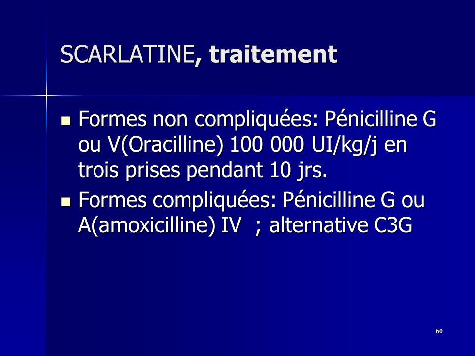 60 SCARLATINE, traitement Formes non compliquées: Pénicilline G ou V(Oracilline) 100 000 UI/kg/j en trois prises pendant 10 jrs. Formes non compliquée