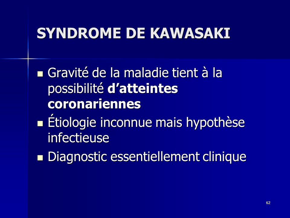 62 SYNDROME DE KAWASAKI Gravité de la maladie tient à la possibilité datteintes coronariennes Gravité de la maladie tient à la possibilité datteintes