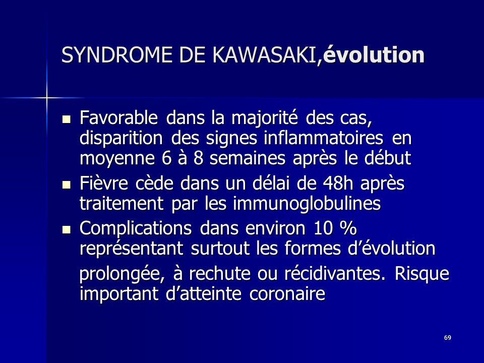 69 SYNDROME DE KAWASAKI,évolution Favorable dans la majorité des cas, disparition des signes inflammatoires en moyenne 6 à 8 semaines après le début F