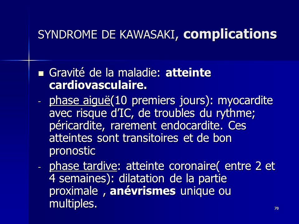 70 SYNDROME DE KAWASAKI, complications Gravité de la maladie: atteinte cardiovasculaire. Gravité de la maladie: atteinte cardiovasculaire. - phase aig