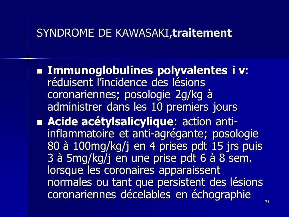 71 SYNDROME DE KAWASAKI,traitement Immunoglobulines polyvalentes i v: réduisent lincidence des lésions coronariennes; posologie 2g/kg à administrer da