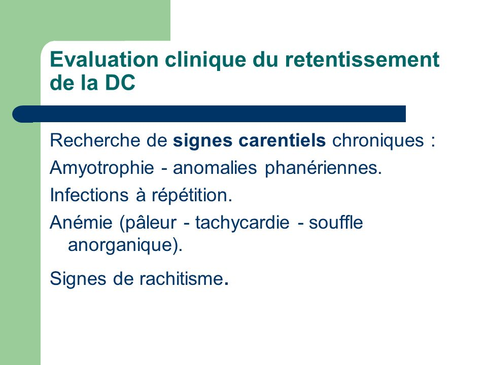 Evaluation clinique du retentissement de la DC Recherche de signes carentiels chroniques : Amyotrophie - anomalies phanériennes. Infections à répétiti