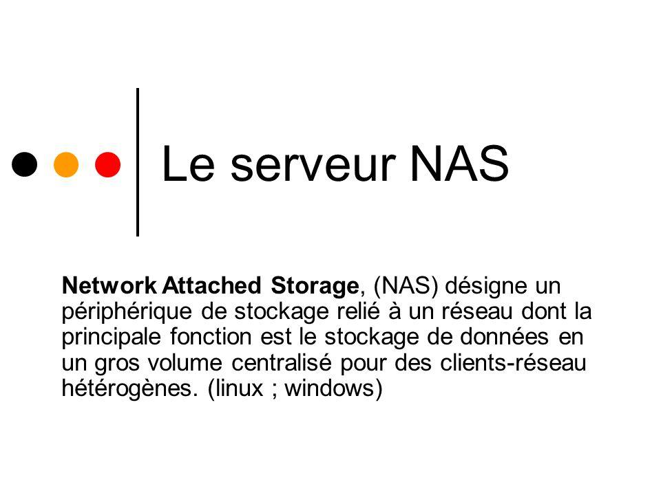 Le serveur NAS est accessible depuis des serveurs ou des PC client à travers le réseau pour y stocker des données La gestion centralisée des fichiers a plusieurs avantages faciliter la gestion des sauvegardes des données d un réseau prix intéressant des disques grandes capacités par rapport à l achat de disques en grand nombre sur chaque serveur du réseau accès par plusieurs serveurs clients ou pc clients aux même données stockées sur le NAS