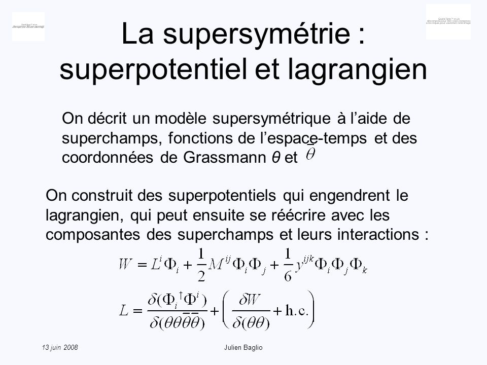 13 juin 2008Julien Baglio La supersymétrie : superpotentiel et lagrangien On décrit un modèle supersymétrique à laide de superchamps, fonctions de lespace-temps et des coordonnées de Grassmann θ et On construit des superpotentiels qui engendrent le lagrangien, qui peut ensuite se réécrire avec les composantes des superchamps et leurs interactions :