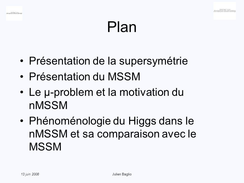 13 juin 2008Julien Baglio Le MSSM : sa zoologie Secteur gaugino-higgsino : mélange de masse donnant naissance aux neutralinos et aux charginos Deux doublets de Higgs pour annuler les anomalies et parce que les superchamps sont chiraux, donc 5 bosons de Higgs ; 2 vev R-parité : particules supersymétriques produites en paires, la plus légère stable (matière noire ?)