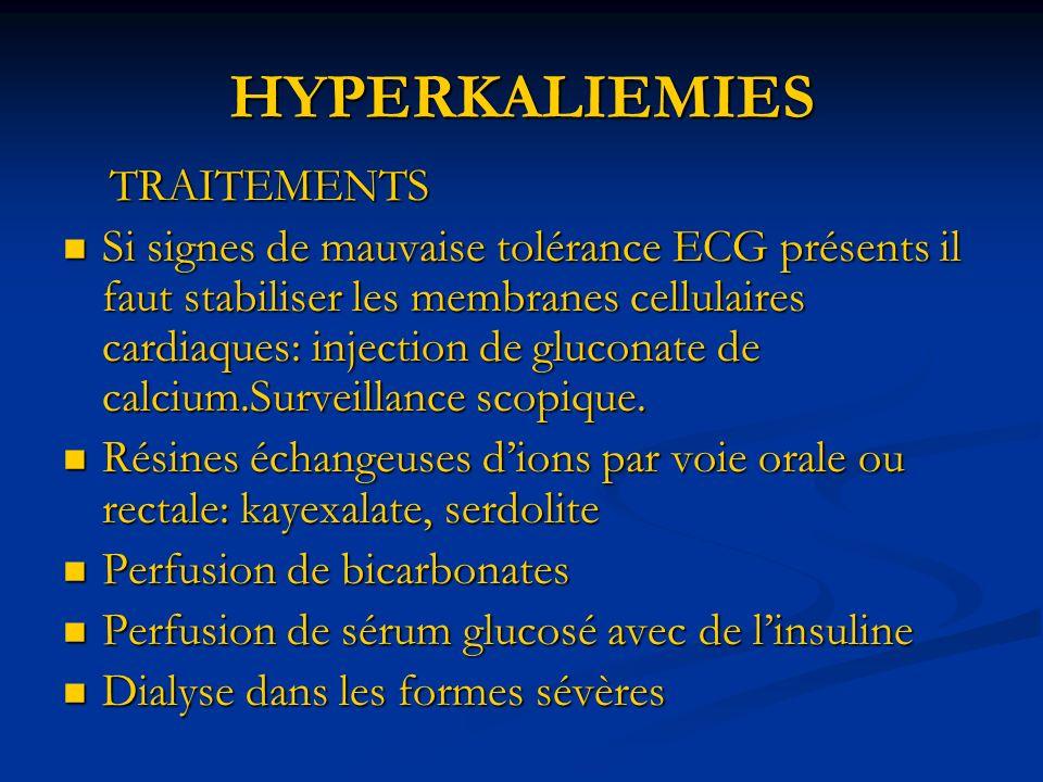 HYPERKALIEMIES TRAITEMENTS TRAITEMENTS Si signes de mauvaise tolérance ECG présents il faut stabiliser les membranes cellulaires cardiaques: injection de gluconate de calcium.Surveillance scopique.