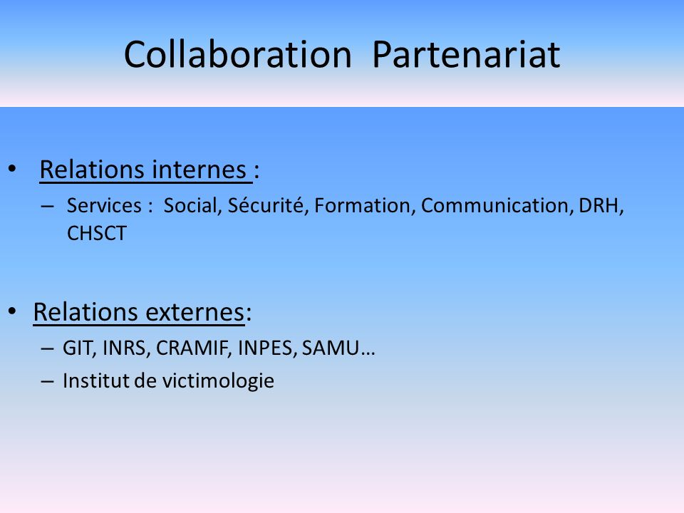 Collaboration Partenariat Relations internes : – Services : Social, Sécurité, Formation, Communication, DRH, CHSCT Relations externes: – GIT, INRS, CR