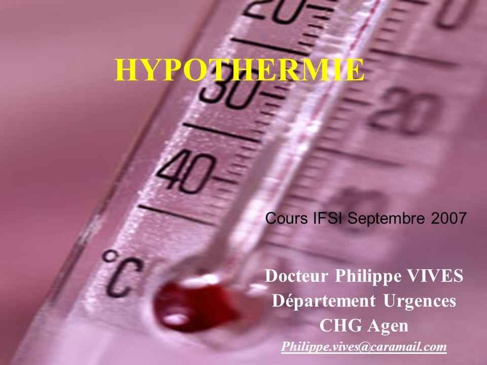 HYPOTHERMIE Docteur Philippe VIVES Département Urgences CHG Agen Philippe.vives@caramail.com Cours IFSI Septembre 2007