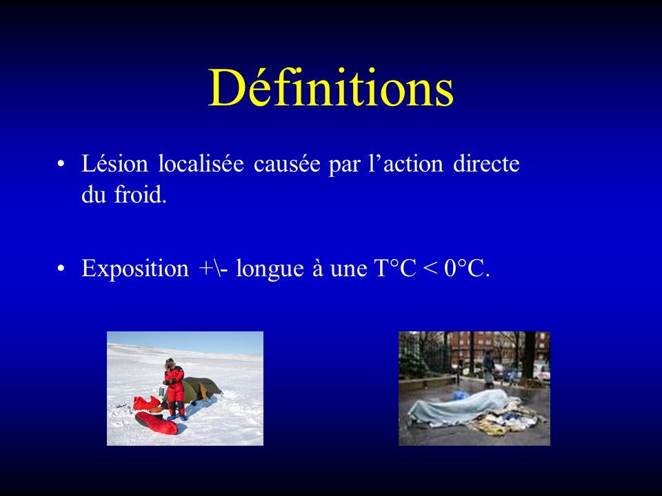 Définitions Lésion localisée causée par laction directe du froid. Exposition +\- longue à une T°C < 0°C.
