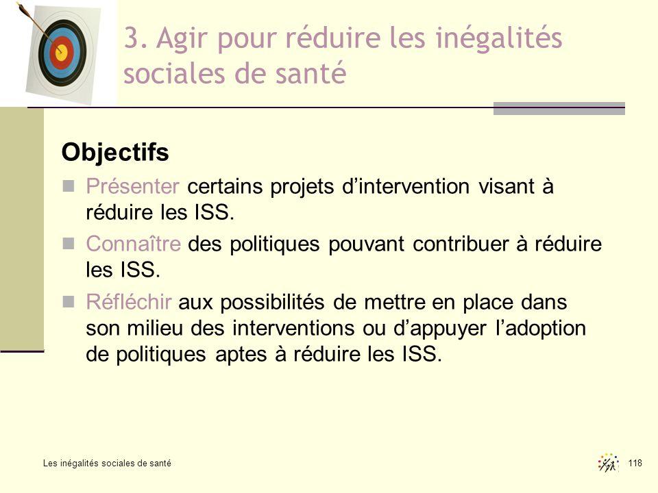 Les inégalités sociales de santé 118 Objectifs Présenter certains projets dintervention visant à réduire les ISS. Connaître des politiques pouvant con