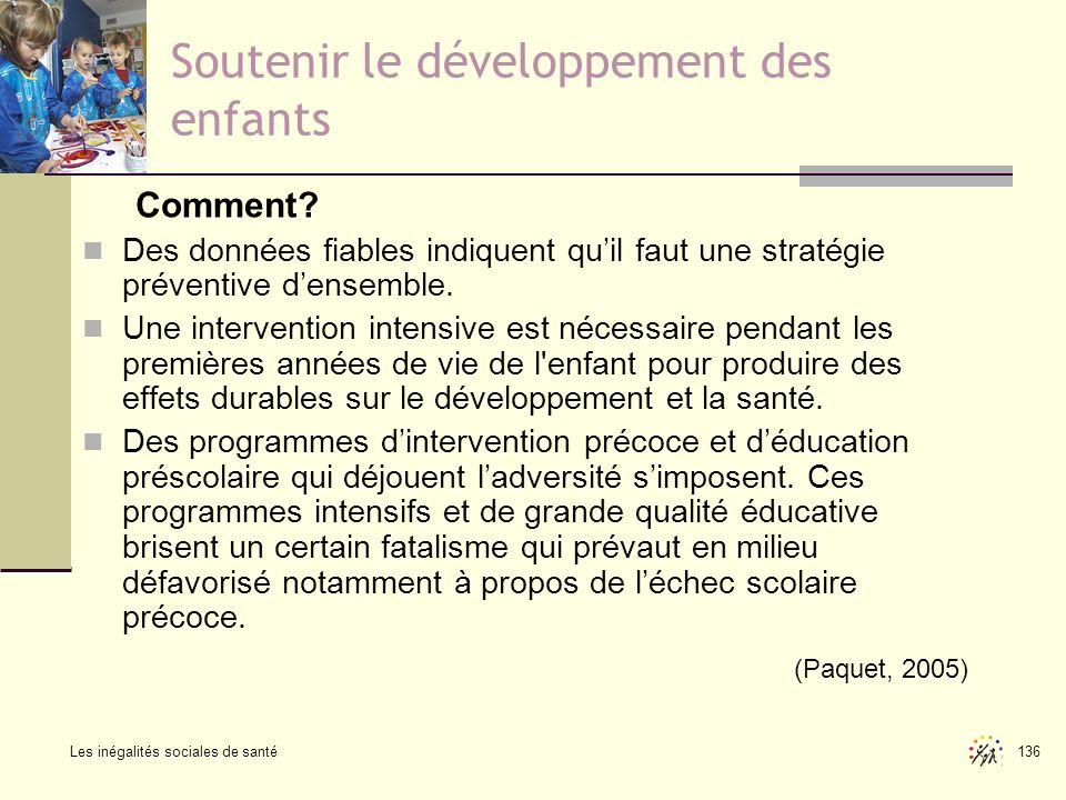 Les inégalités sociales de santé 136 Soutenir le développement des enfants Comment? Des données fiables indiquent quil faut une stratégie préventive d