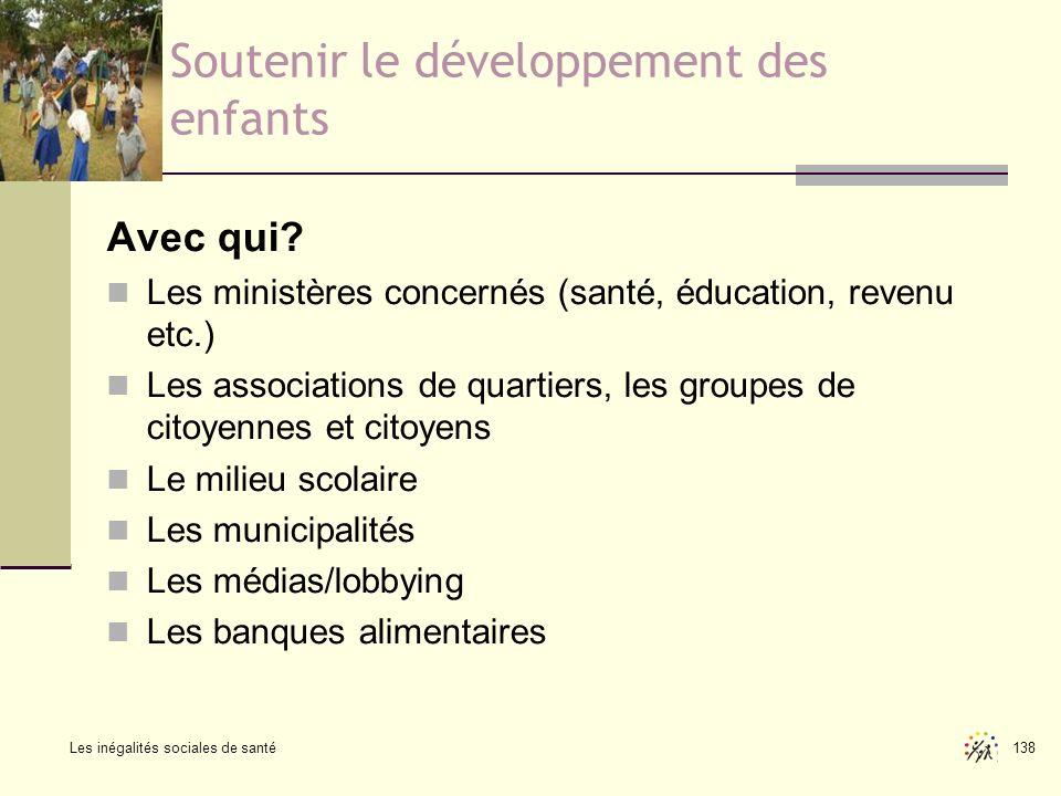 Les inégalités sociales de santé 138 Soutenir le développement des enfants Avec qui? Les ministères concernés (santé, éducation, revenu etc.) Les asso