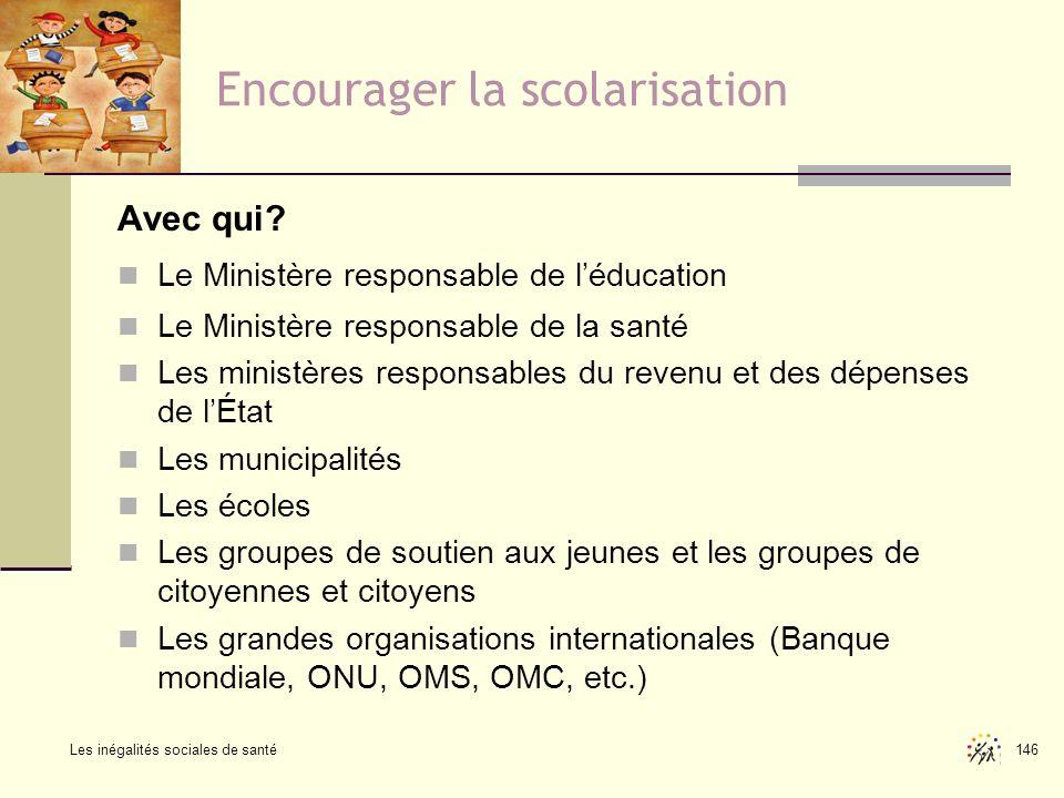 Les inégalités sociales de santé 146 Encourager la scolarisation Avec qui? Le Ministère responsable de léducation Le Ministère responsable de la santé
