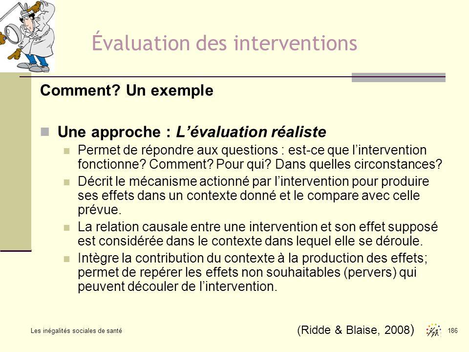 Les inégalités sociales de santé 186 Évaluation des interventions Comment? Un exemple Une approche : Lévaluation réaliste Permet de répondre aux quest