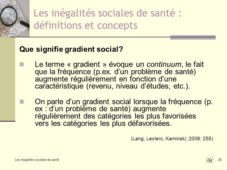 Les inégalités sociales de santé 26 Les inégalités sociales de santé : définitions et concepts Que signifie gradient social? Le terme « gradient » évo