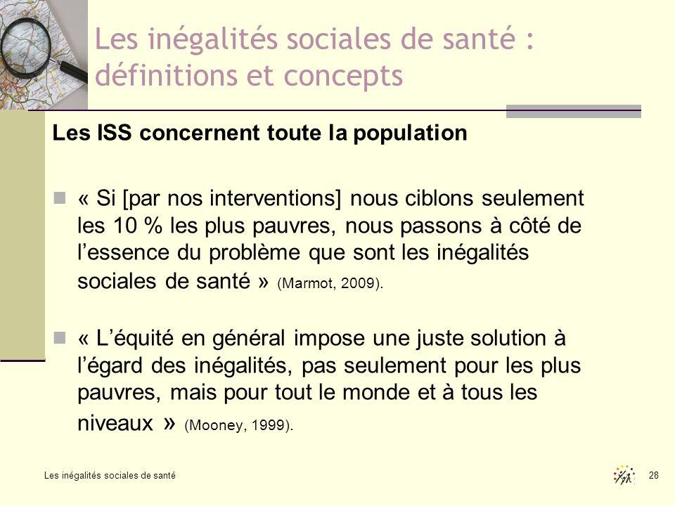 Les inégalités sociales de santé 28 Les inégalités sociales de santé : définitions et concepts Les ISS concernent toute la population « Si [par nos in