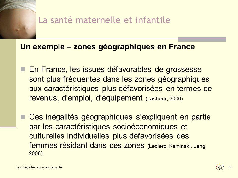 Les inégalités sociales de santé 66 La santé maternelle et infantile Un exemple – zones géographiques en France En France, les issues défavorables de