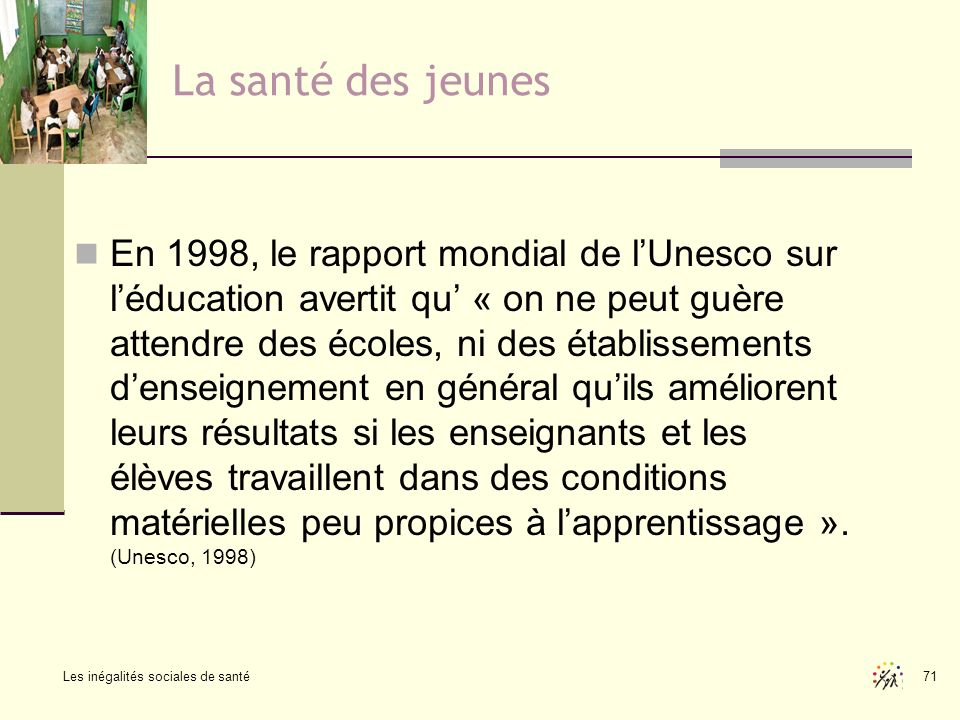 Les inégalités sociales de santé 71 La santé des jeunes En 1998, le rapport mondial de lUnesco sur léducation avertit qu « on ne peut guère attendre d