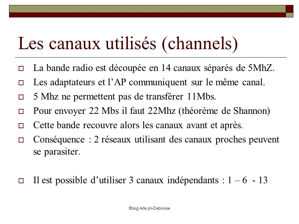 Btsig Arle jm-Debroise Les canaux utilisés (channels) La bande radio est découpée en 14 canaux séparés de 5MhZ. Les adaptateurs et lAP communiquent su