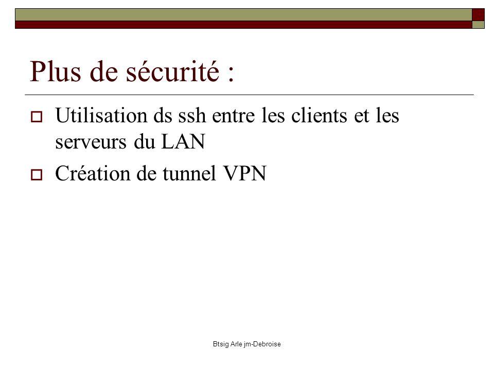 Btsig Arle jm-Debroise Plus de sécurité : Utilisation ds ssh entre les clients et les serveurs du LAN Création de tunnel VPN