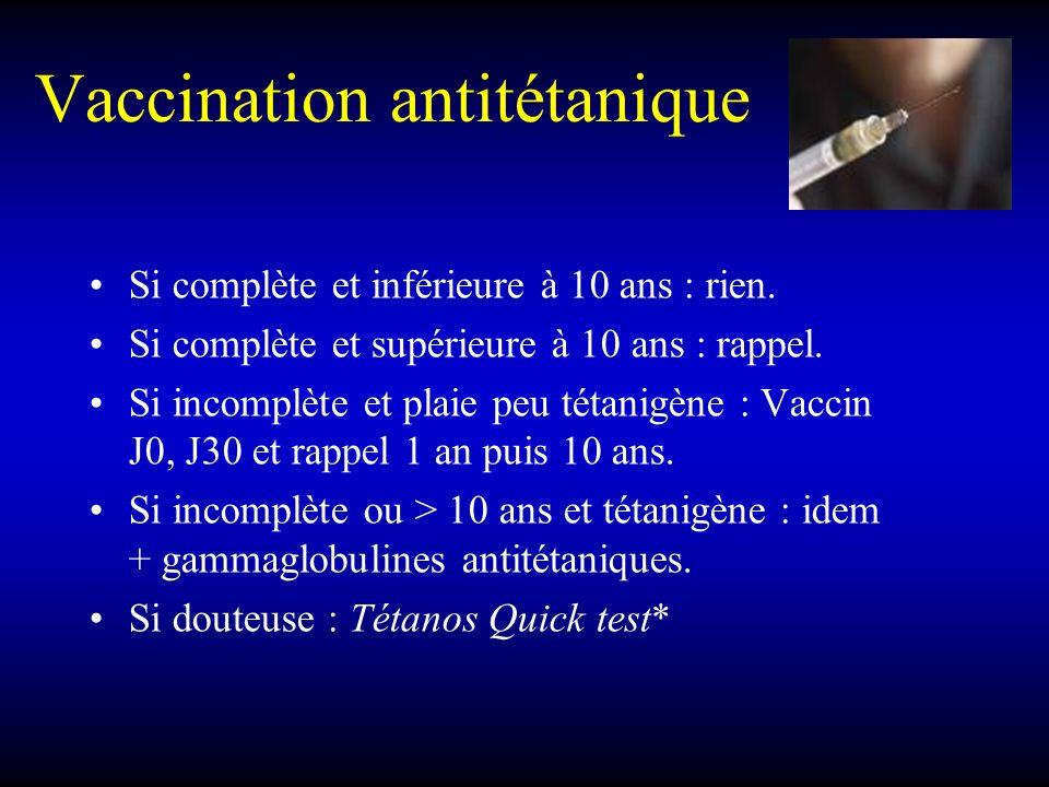 Vaccination antitétanique Si complète et inférieure à 10 ans : rien. Si complète et supérieure à 10 ans : rappel. Si incomplète et plaie peu tétanigèn
