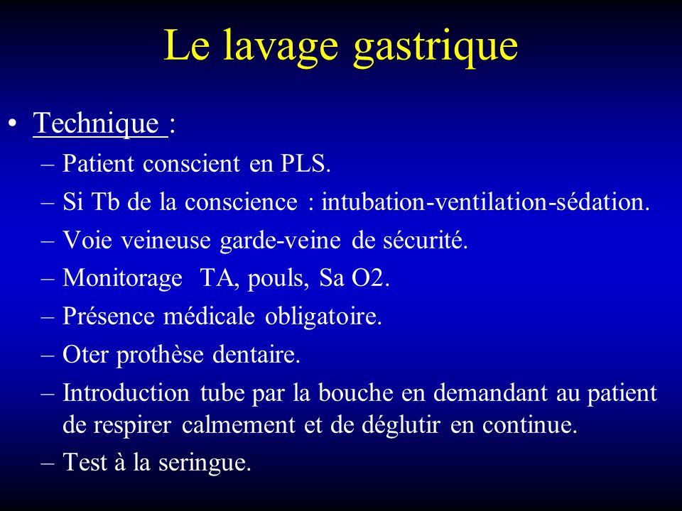 Le lavage gastrique Technique : –Patient conscient en PLS.